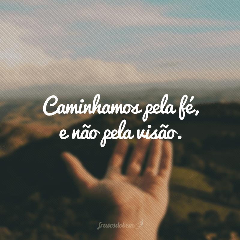 Caminhamos pela fé, e não pela visão.