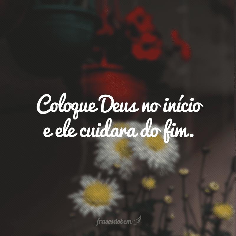 Coloque Deus no início e ele cuidara do fim.