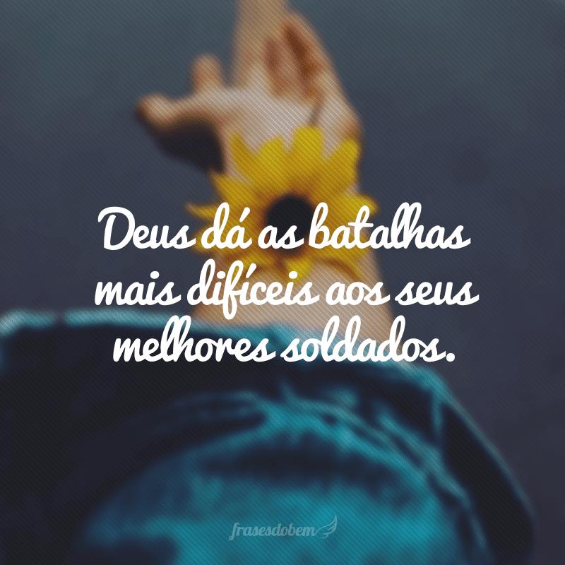 Deus dá as batalhas mais difíceis aos seus melhores soldados.