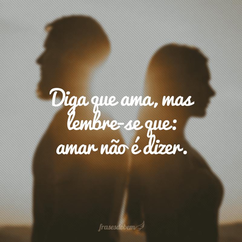 Diga que ama, mas lembre-se que: amar não é dizer.