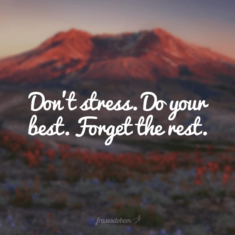 Don't stress. Do your best. Forget the rest. (Não se estresse. Faça seu melhor. Esqueça o resto)