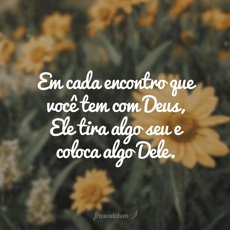 Em cada encontro que você tem com Deus, Ele tira algo seu e coloca algo Dele.