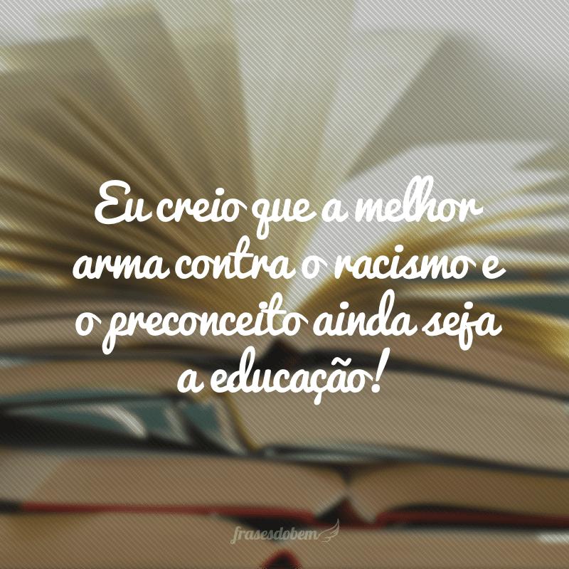 Eu creio que a melhor arma contra o racismo e o preconceito ainda seja a educação!