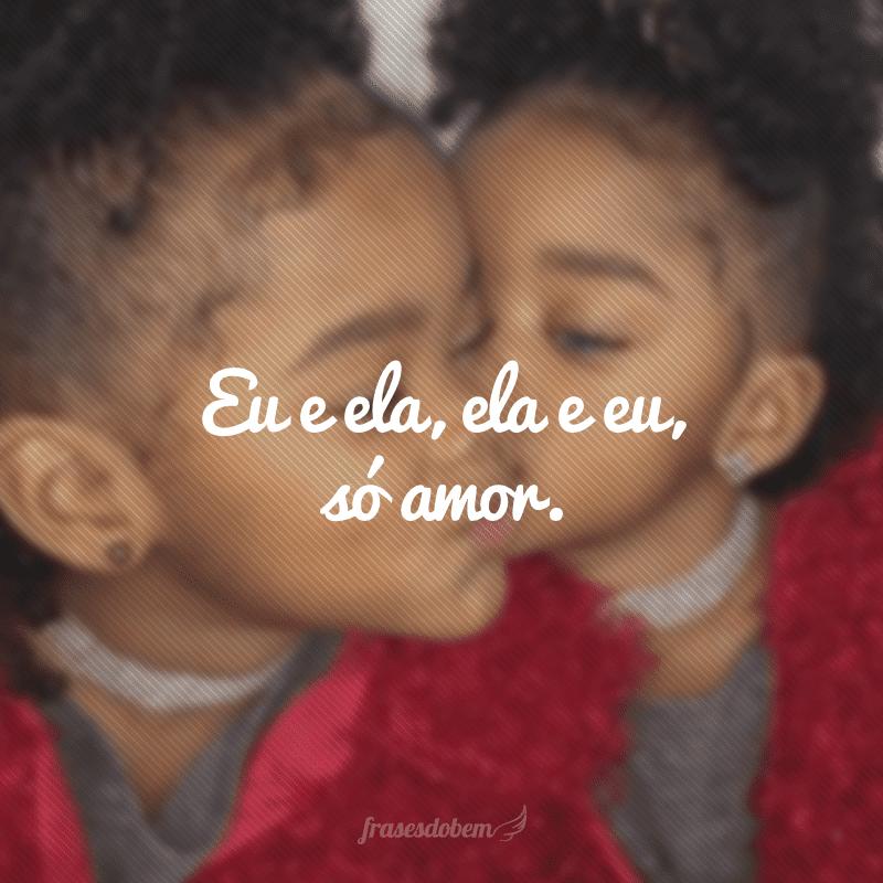 Eu e ela, ela e eu, só amor.