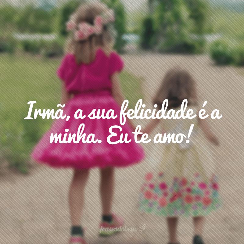 Irmã, a sua felicidade é a minha. Eu te amo!