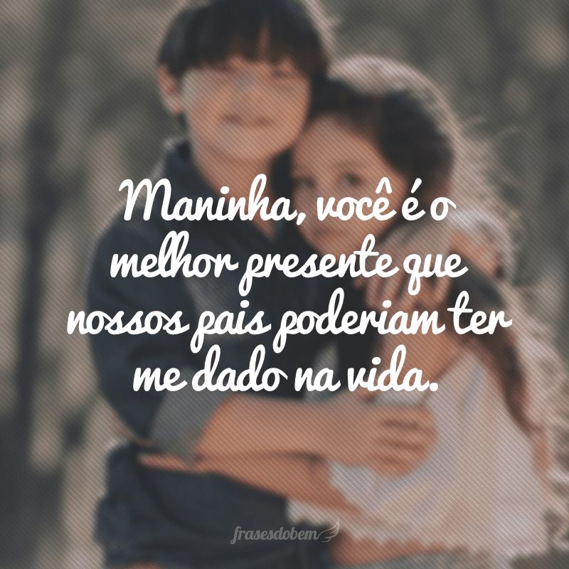 Maninha, você é o melhor presente que nossos pais poderiam ter me dado na vida.