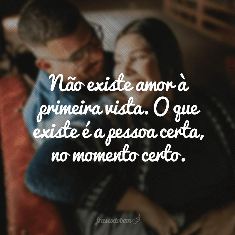 Não existe amor à primeira vista. O que existe é a pessoa certa, no momento certo.