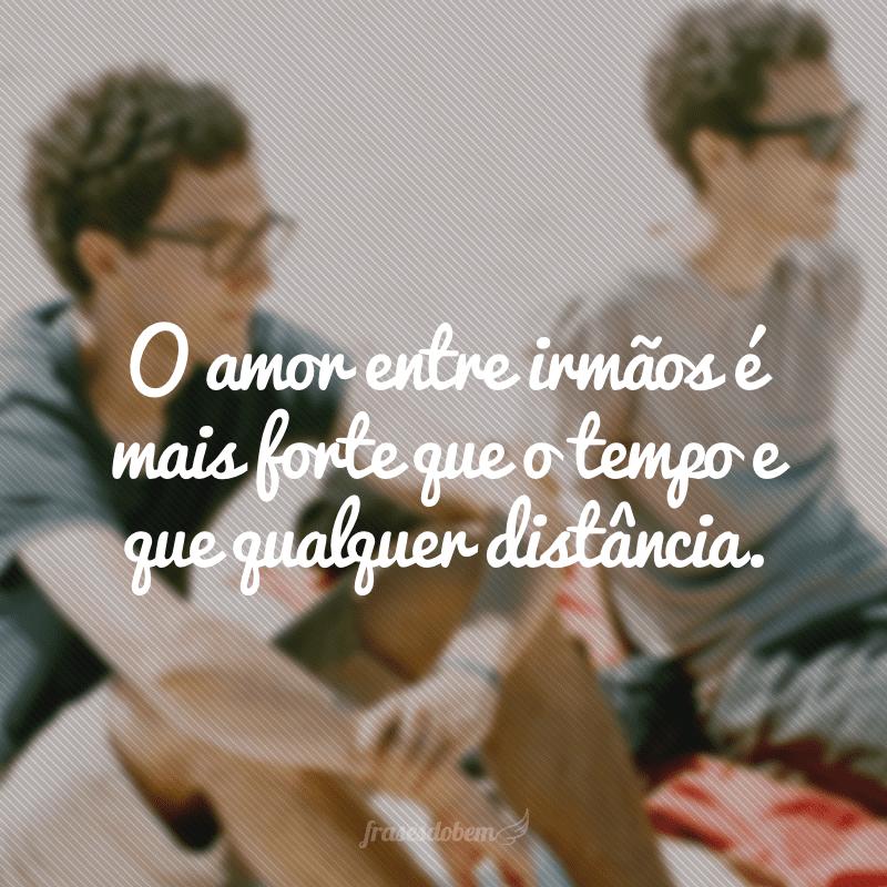 O amor entre irmãos é mais forte que o tempo e que qualquer distância.