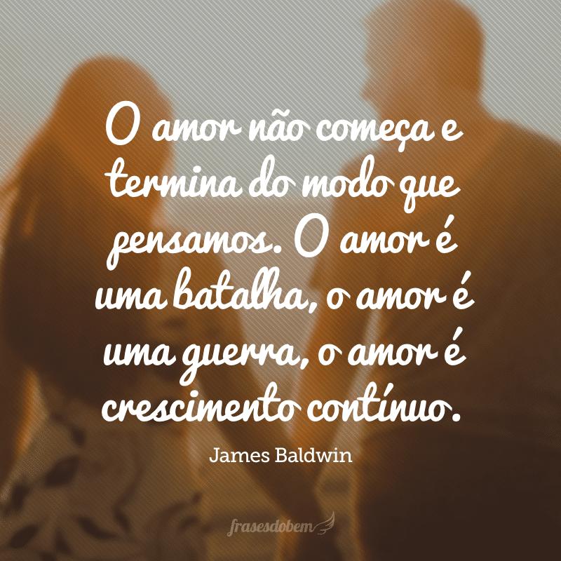 O amor não começa e termina do modo que pensamos. O amor é uma batalha, o amor é uma guerra, o amor é crescimento contínuo.