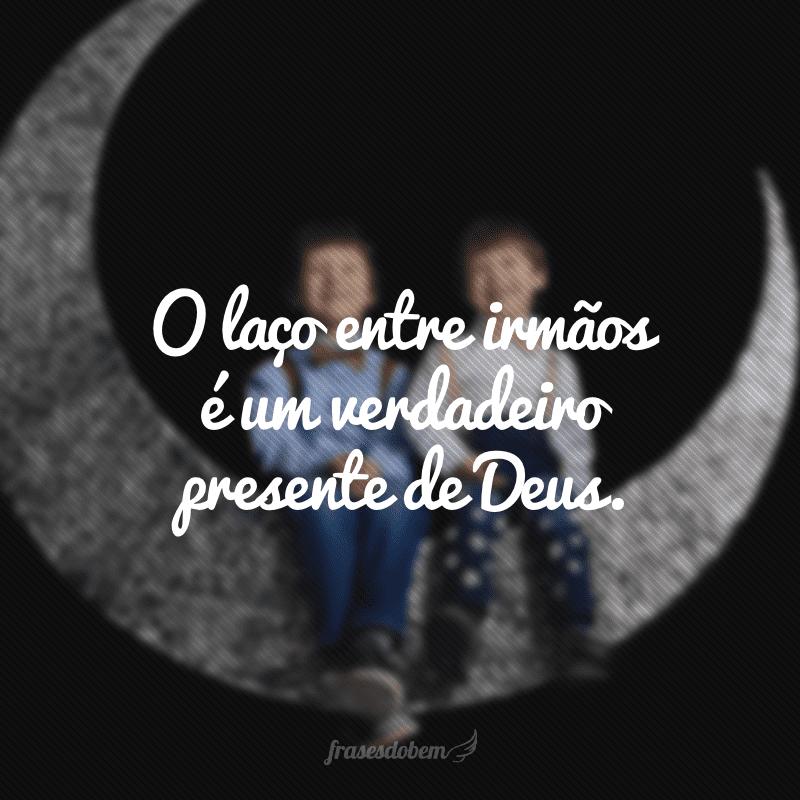 O laço entre irmãos é um verdadeiro presente de Deus.