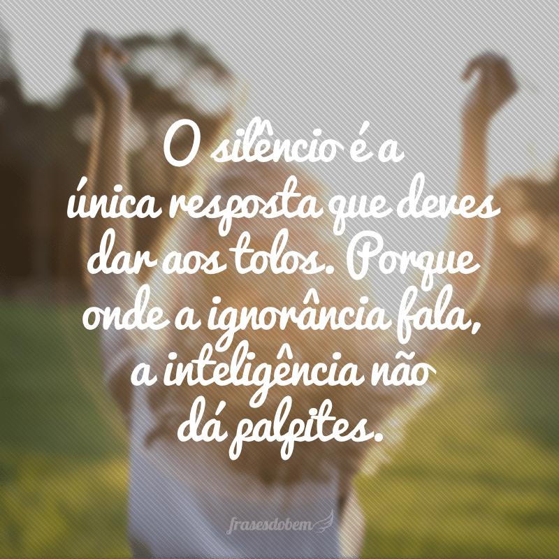 O silêncio é a única resposta que deves dar aos tolos. Porque onde a ignorância fala, a inteligência não dá palpites.