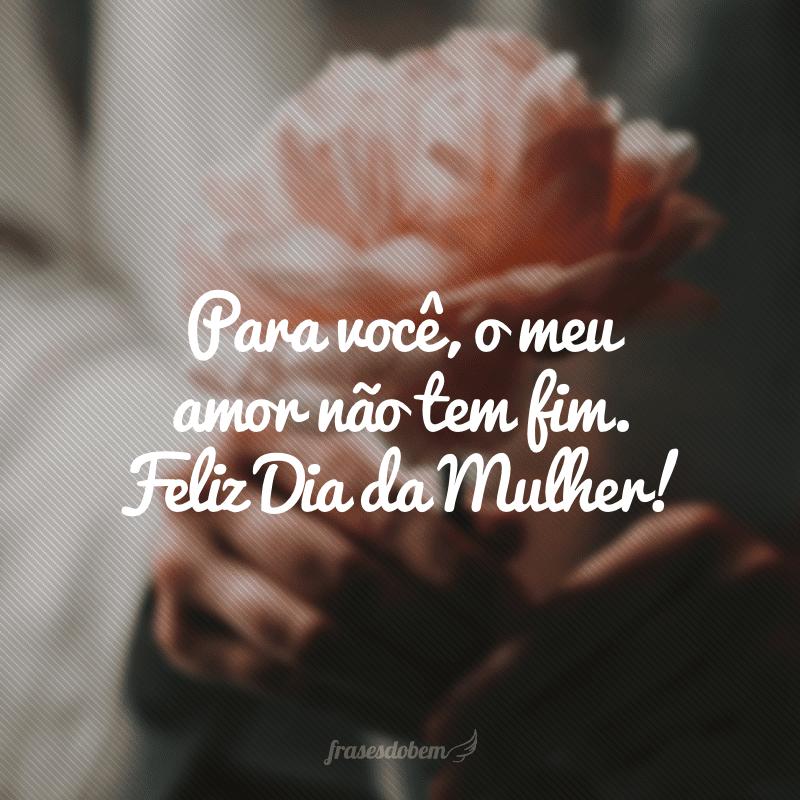 Para você, o meu amor não tem fim. Feliz Dia da Mulher!