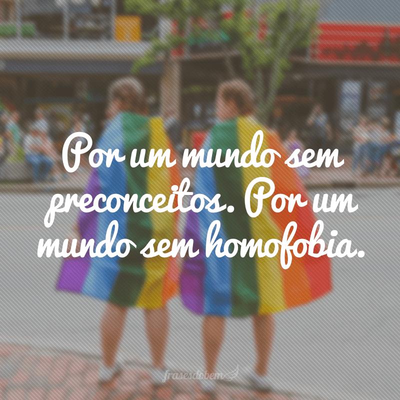 Por um mundo sem preconceitos. Por um mundo sem homofobia.