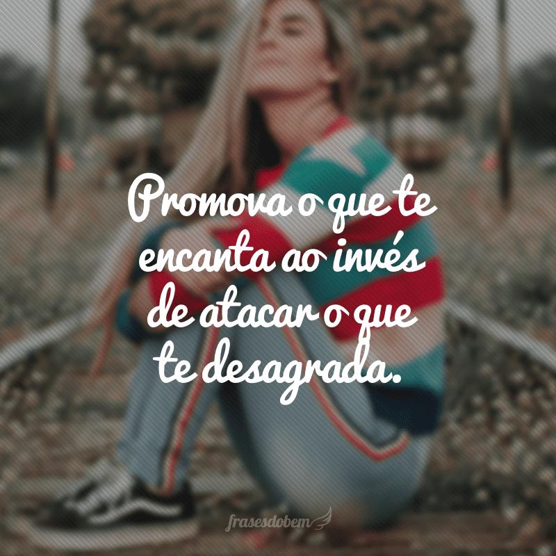 Promova o que te encanta ao invés de atacar o que te desagrada.