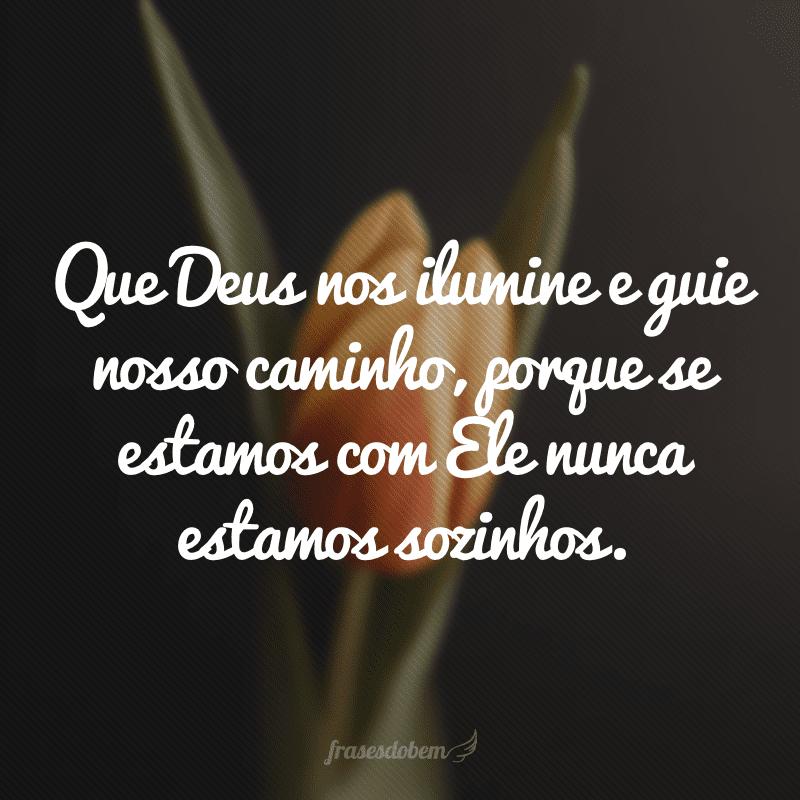 Que Deus nos ilumine e guie nosso caminho, porque se estamos com Ele nunca estamos sozinhos.