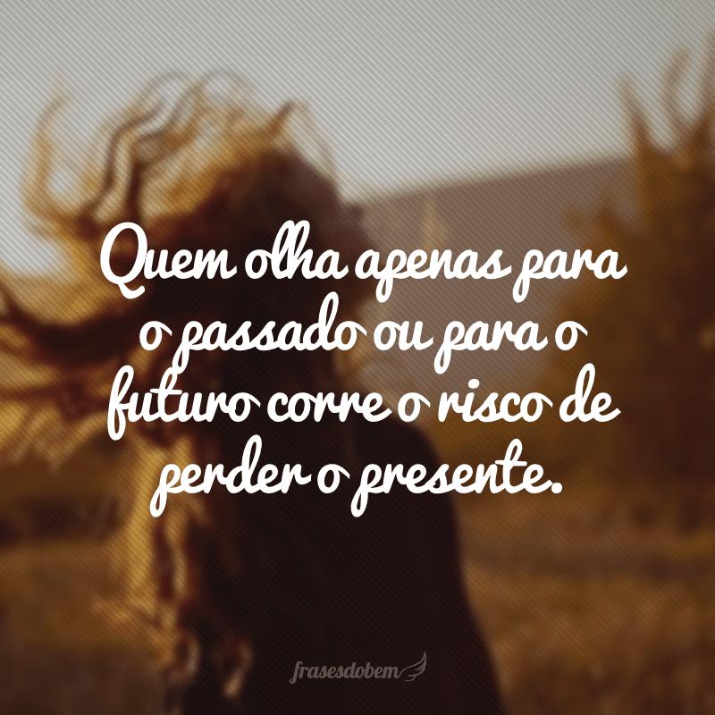 Quem olha apenas para o passado ou para o futuro corre o risco de perder o presente.