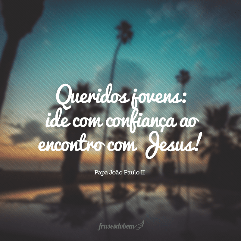 Queridos jovens: ide com confiança ao encontro com Jesus!