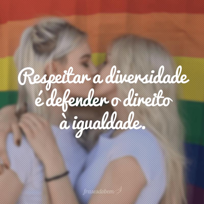 Respeitar a diversidade é defender o direito à igualdade.