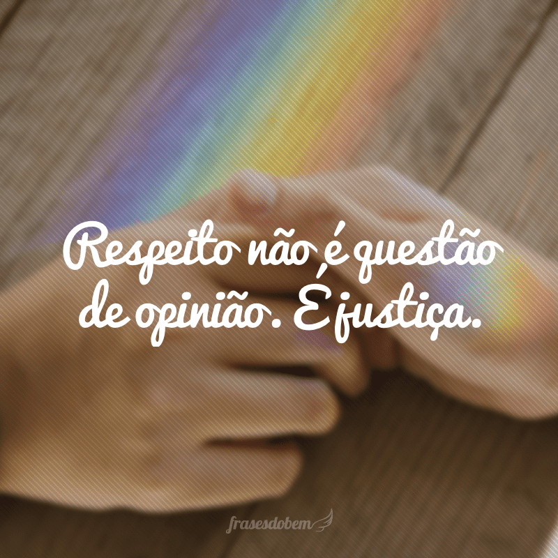 Respeito não é questão de opinião. É justiça.