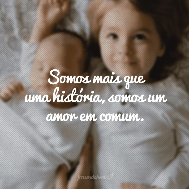 Somos mais que uma história, somos um amor em comum.