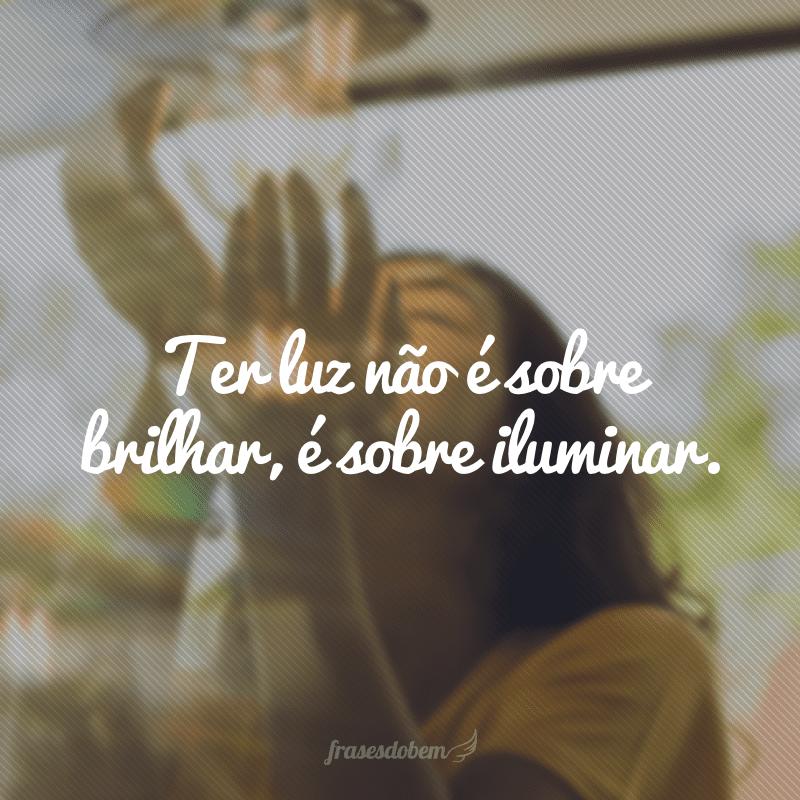 Ter luz não é sobre brilhar, é sobre iluminar.
