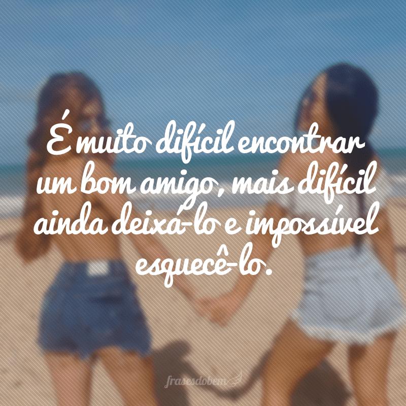 É muito difícil encontrar um bom amigo, mais difícil ainda deixá-lo e impossível esquecê-lo.
