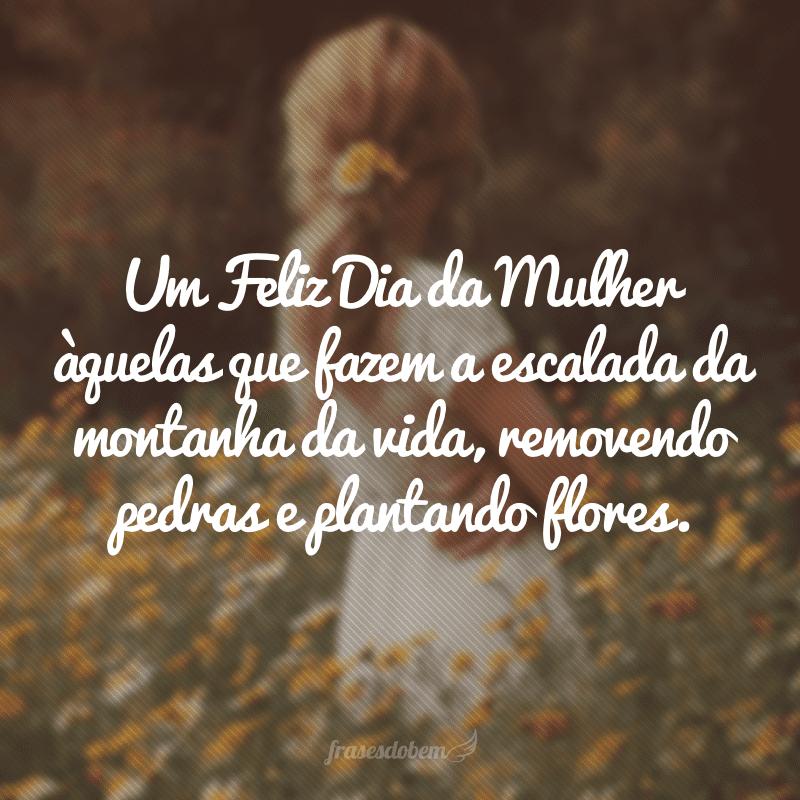 Um Feliz Dia da Mulher àquelas que fazem a escalada da montanha da vida, removendo pedras e plantando flores.