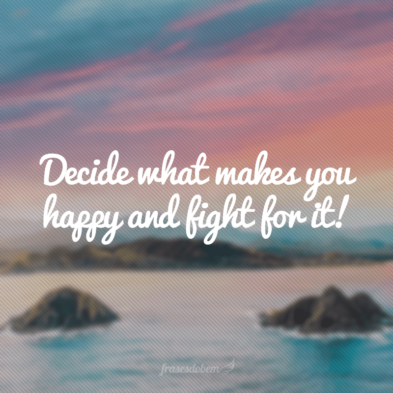 Decide what makes you happy and fight for it! (Decida o que te faz você feliz e lute por isso!)