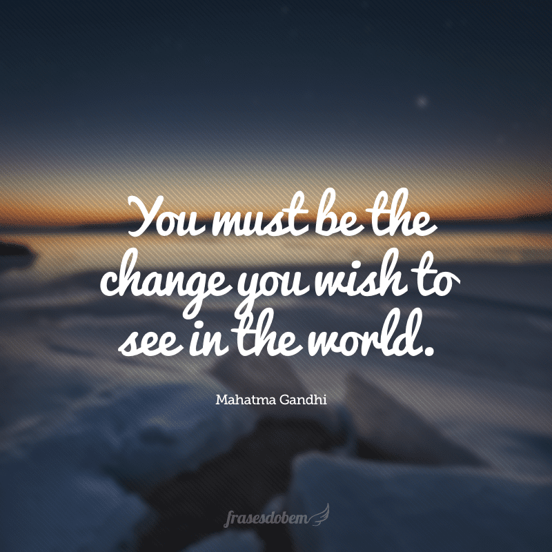You must be the change you wish to see in the world. (Você deve ser a mudança que deseja ver no mundo.)