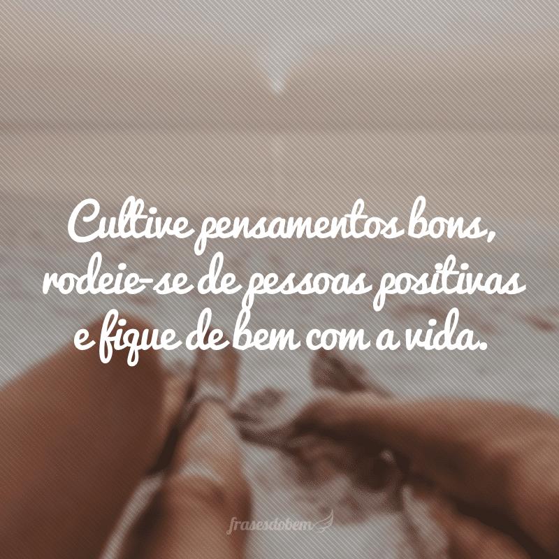 Cultive pensamentos bons, rodeie-se de pessoas positivas e fique de bem com a vida.