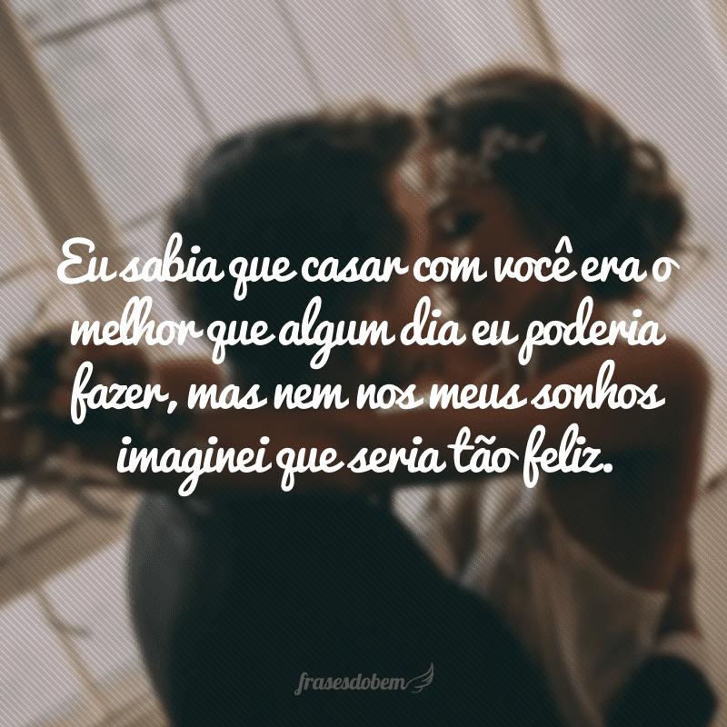 Eu sabia que casar com você era o melhor que algum dia eu poderia fazer, mas nem nos meus sonhos imaginei que seria tão feliz.
