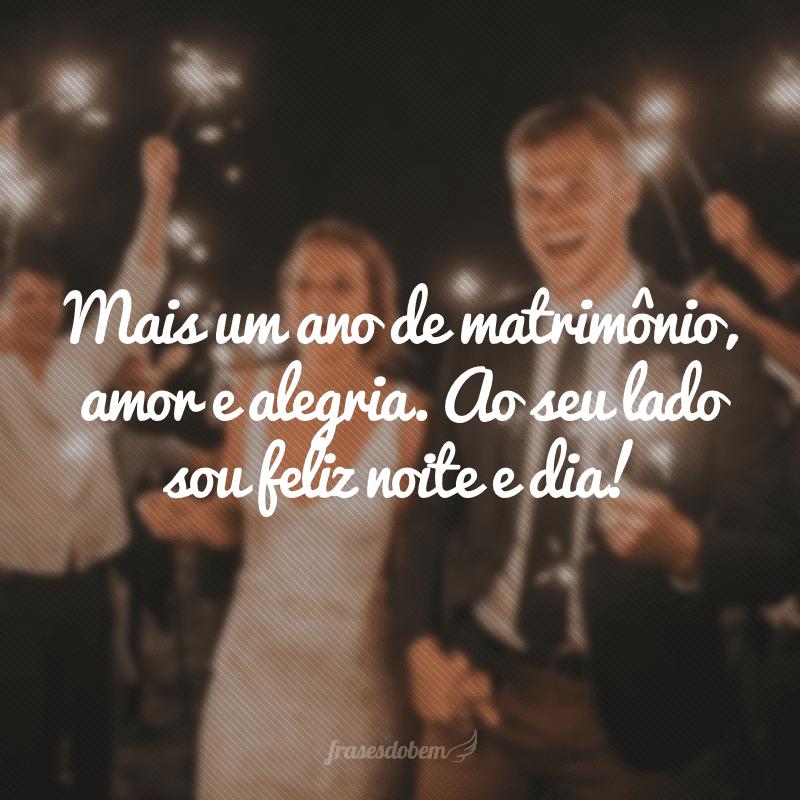 Mais um ano de matrimônio, amor e alegria. Ao seu lado sou feliz noite e dia!
