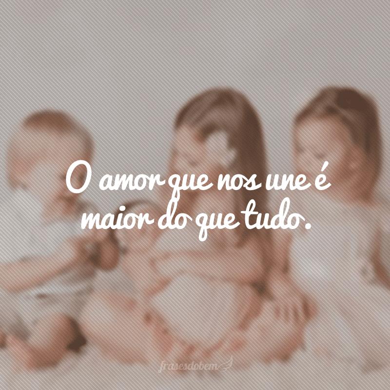 O amor que nos une é maior do que tudo.
