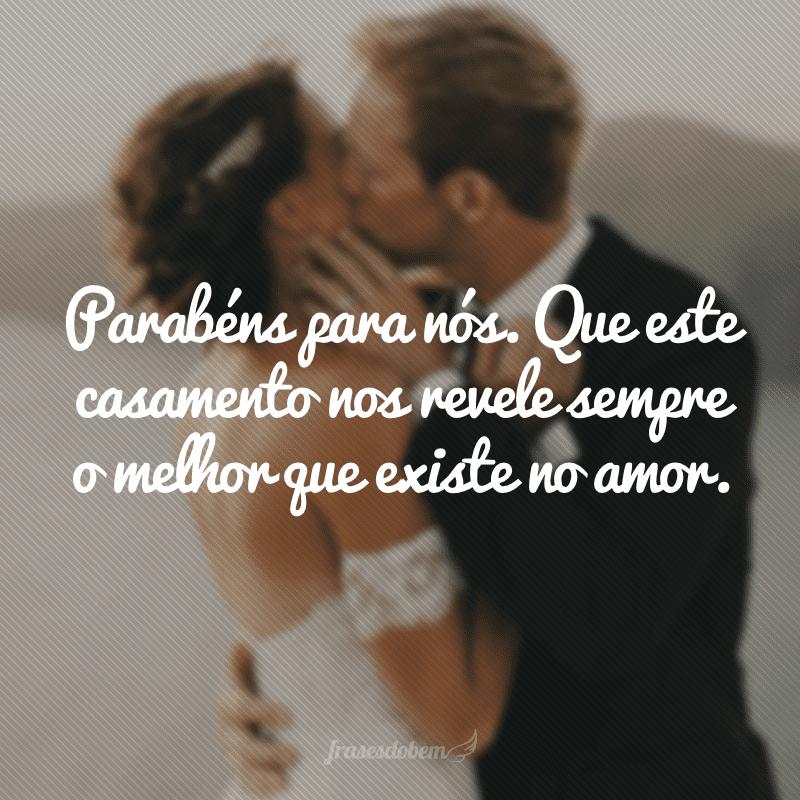 Parabéns para nós. Que este casamento nos revele sempre o melhor que existe no amor.