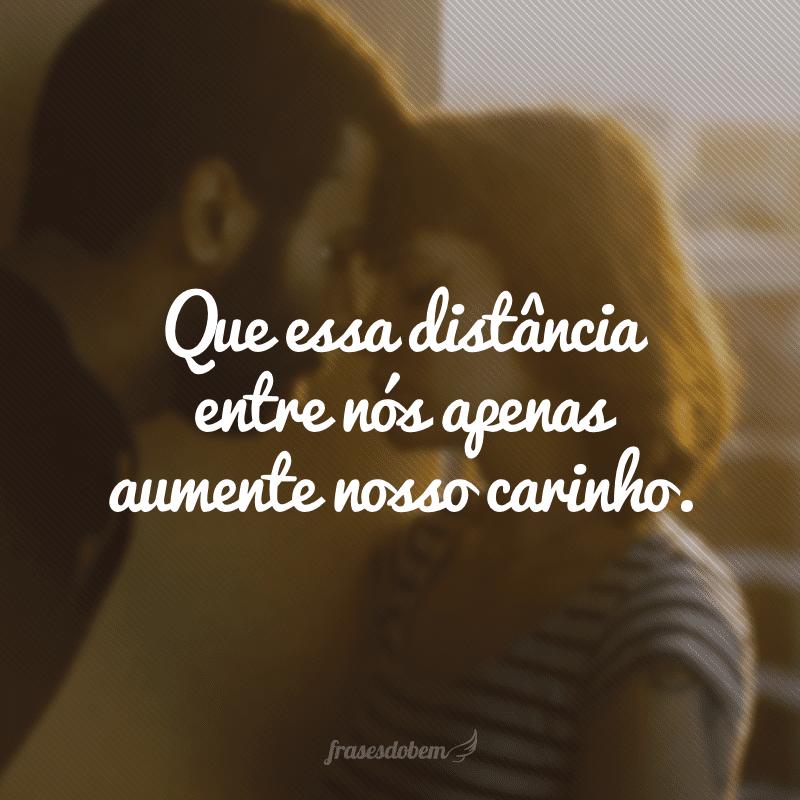 Que essa distância entre nós apenas aumente nosso carinho.