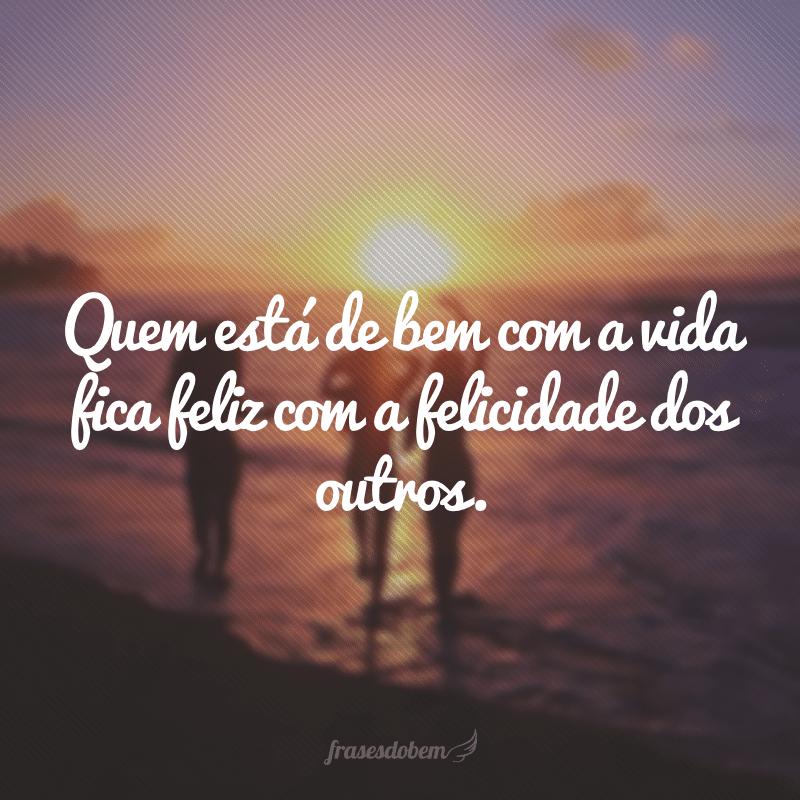 Quem está de bem com a vida fica feliz com a felicidade dos outros.