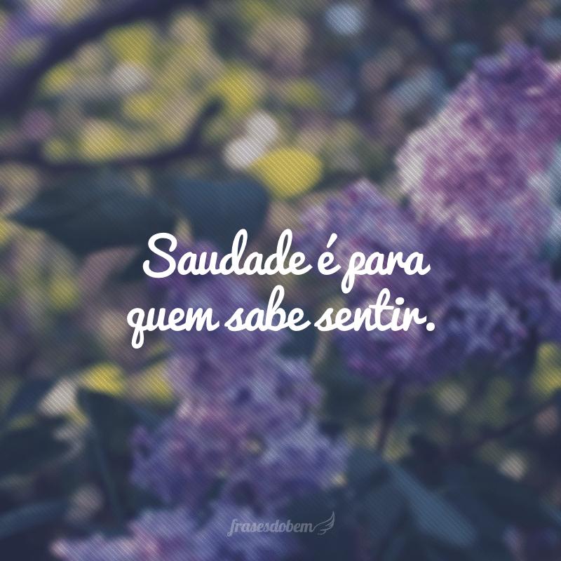 Saudade é para quem sabe sentir.