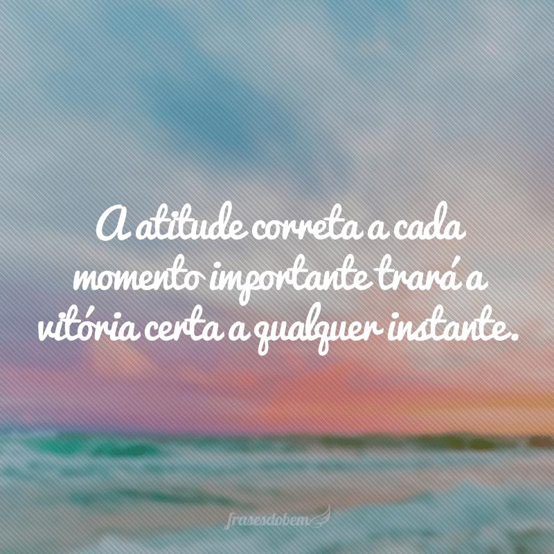 A atitude correta a cada momento importante trará a vitória certa a qualquer instante.
