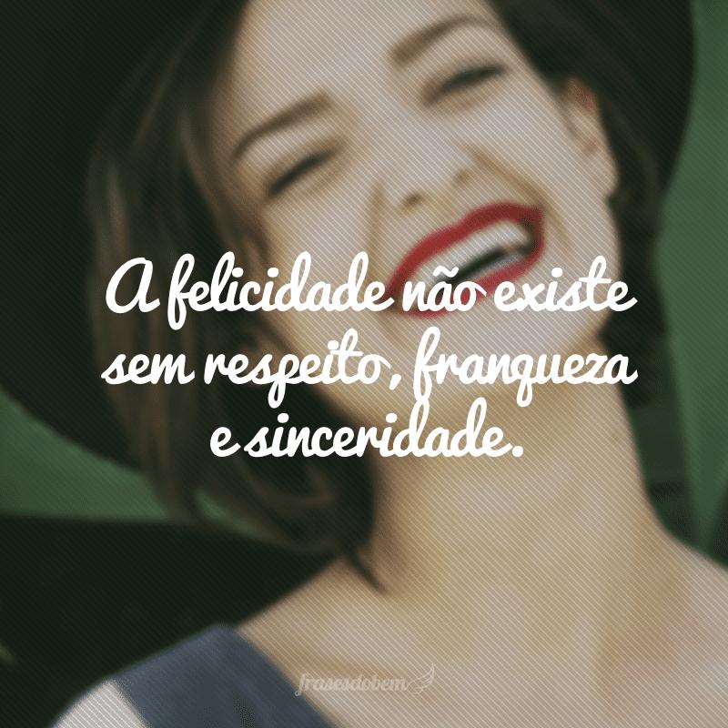 A felicidade não existe sem respeito, franqueza e sinceridade.