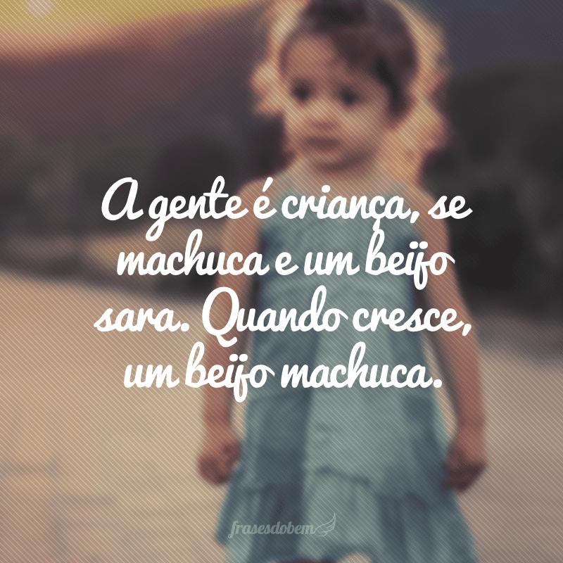 A gente é criança, se machuca e um beijo sara. Quando cresce, um beijo machuca.