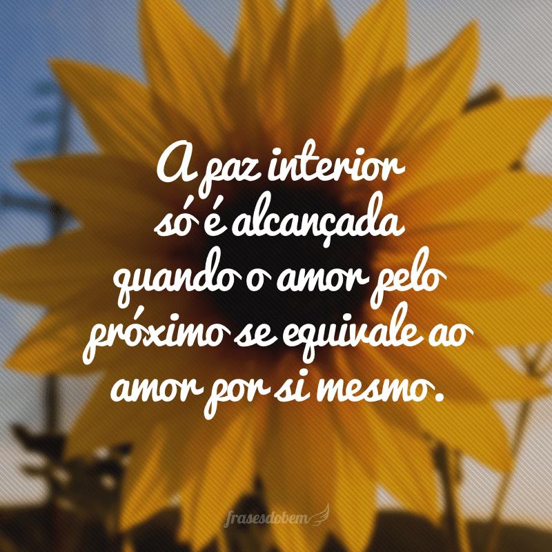 A paz interior só é alcançada quando o amor pelo próximo se equivale ao amor por si mesmo.