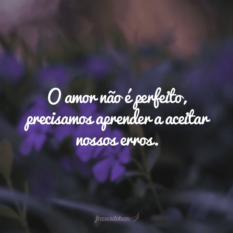 O amor não é perfeito, precisamos aprender a aceitar nossos erros.