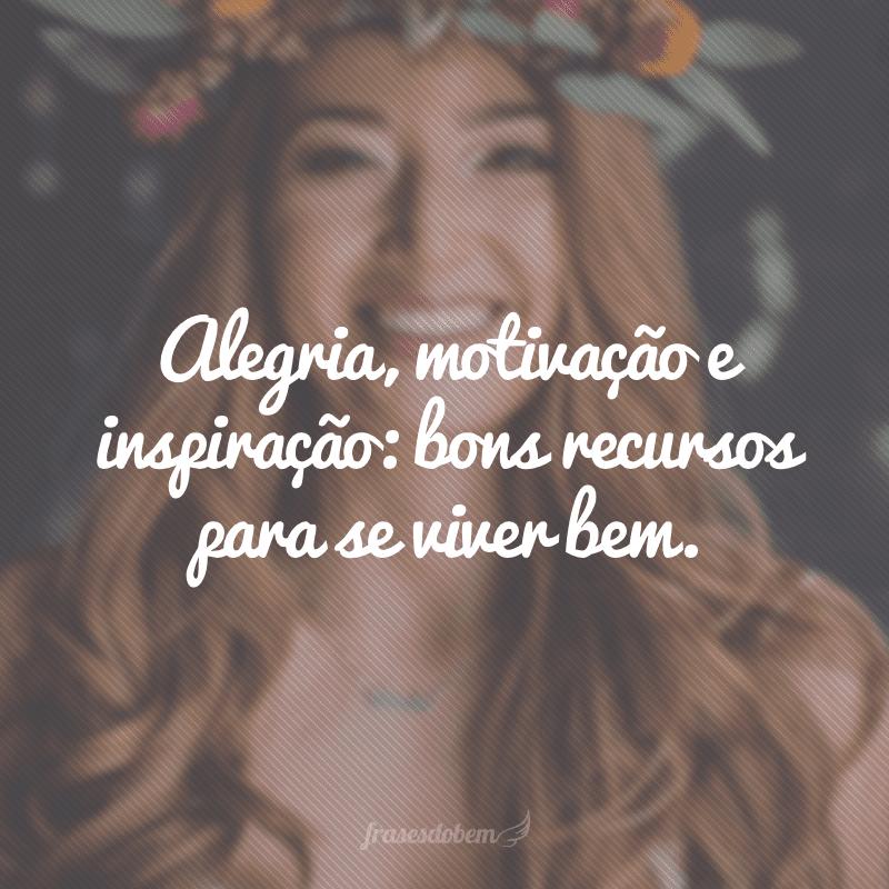 Alegria, motivação e inspiração: bons recursos para se viver bem.