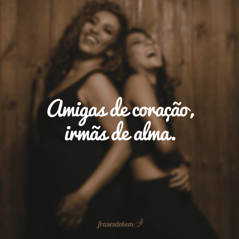 Amigas de coração, irmãs de alma.