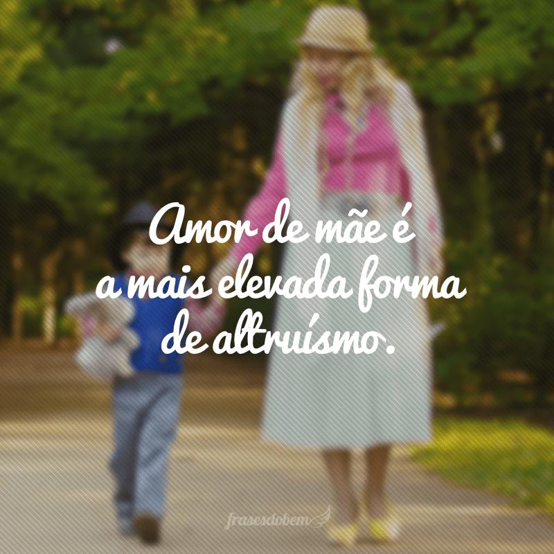 Amor de mãe é a mais elevada forma de altruísmo.