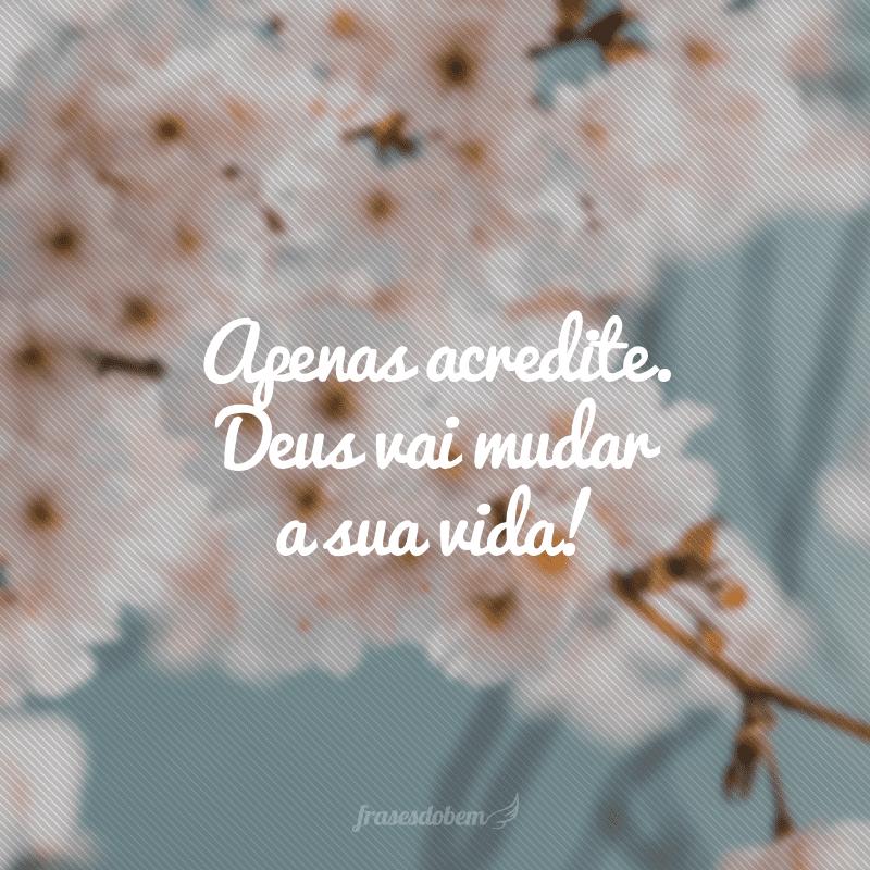 Apenas acredite. Deus vai mudar a sua vida!