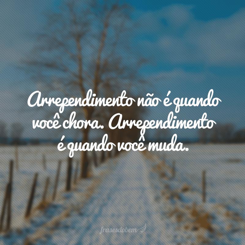 Arrependimento não é quando você chora. Arrependimento é quando você muda.