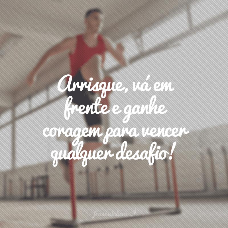 Arrisque, vá em frente e ganhe coragem para vencer qualquer desafio!