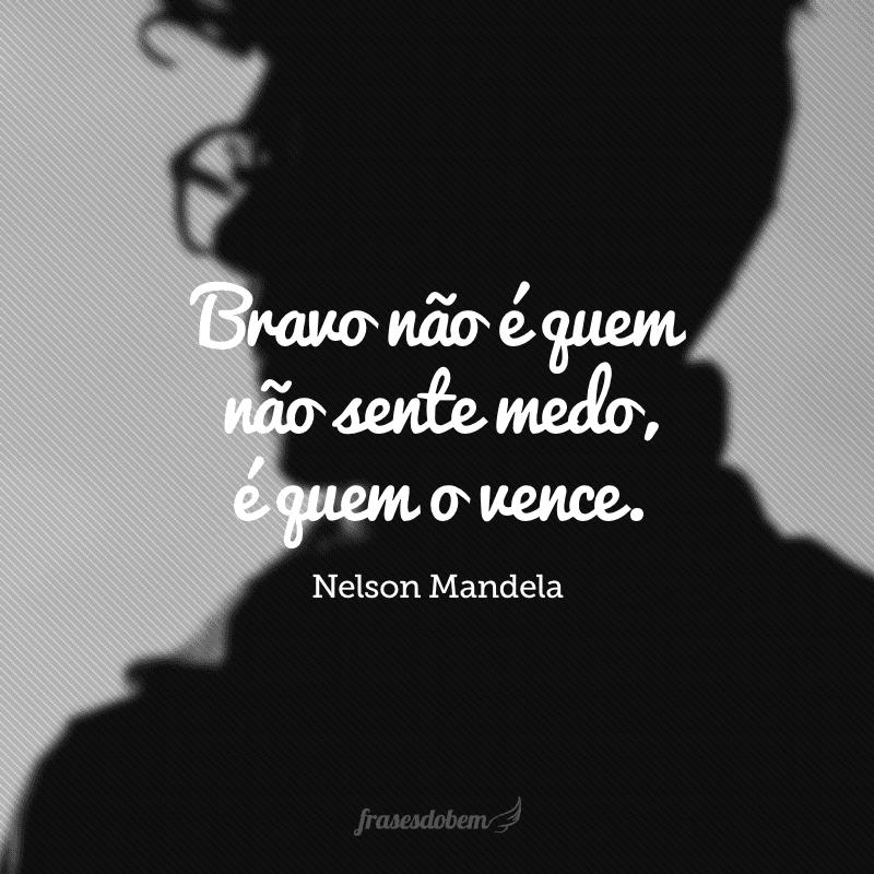 Bravo não é quem não sente medo, é quem o vence.
