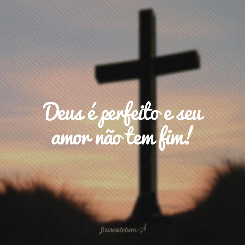 Deus é perfeito e seu amor não tem fim!